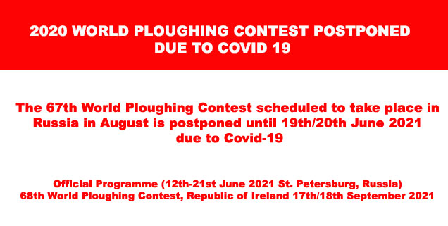 2020 WORLD PLOUGHING CONTEST POSTPONED DUE TO COVID 19 The 67th World Ploughing Contest scheduled to take place in Russia in August is postponed until 19th/20th June 2021 due to Covid-19. Official Programme (12th-21st June 2021 St. Petersburg, Russia) 68th World Ploughing Contest, Republic of Ireland 17th/18th September 2021